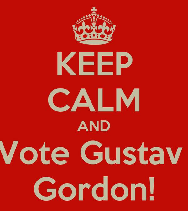 KEEP CALM AND Vote Gustav  Gordon!