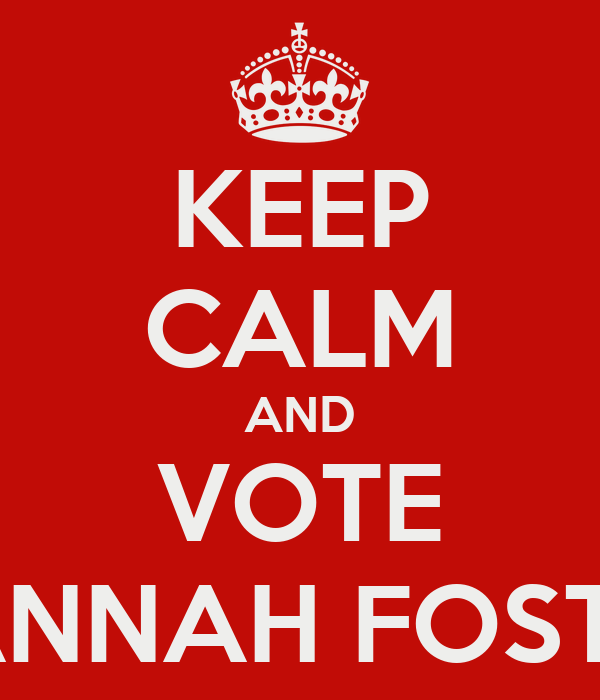 KEEP CALM AND VOTE HANNAH FOSTER