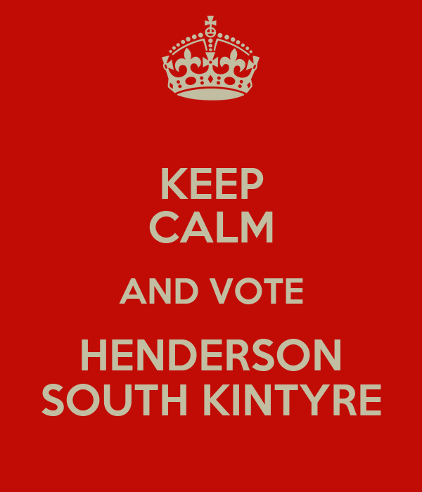 KEEP CALM AND VOTE HENDERSON SOUTH KINTYRE