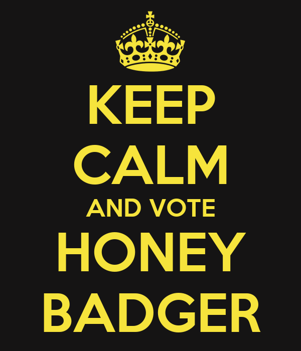 KEEP CALM AND VOTE HONEY BADGER
