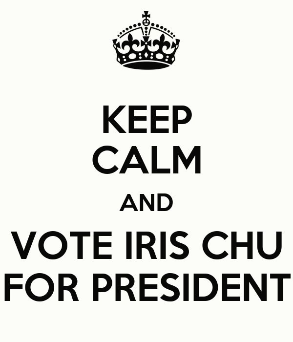 KEEP CALM AND VOTE IRIS CHU FOR PRESIDENT