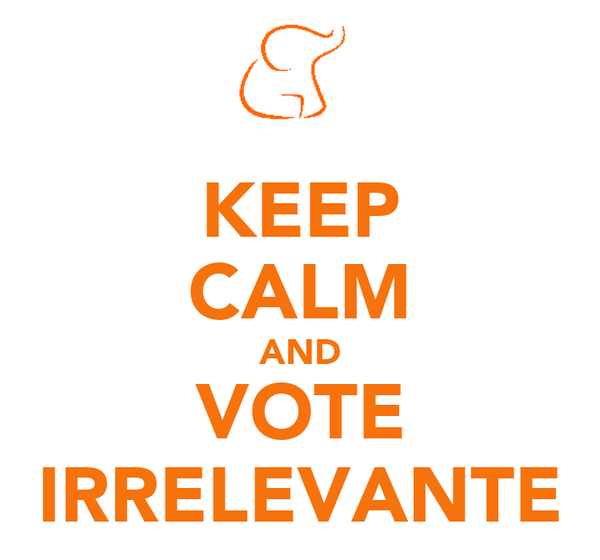 KEEP CALM AND VOTE IRRELEVANTE