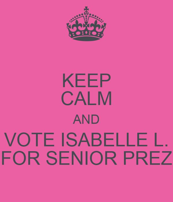 KEEP CALM AND VOTE ISABELLE L. FOR SENIOR PREZ