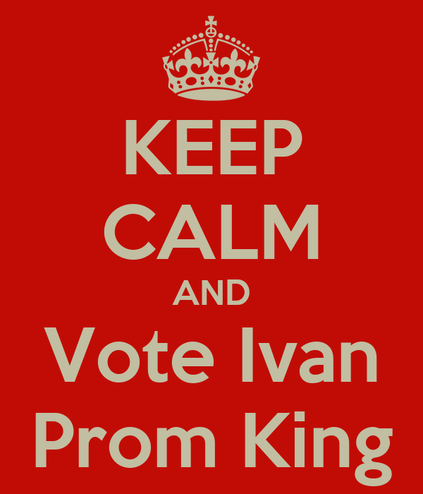 KEEP CALM AND Vote Ivan Prom King