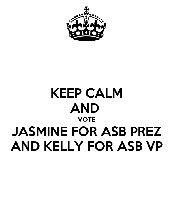 KEEP CALM AND  VOTE JASMINE FOR ASB PREZ AND KELLY FOR ASB VP