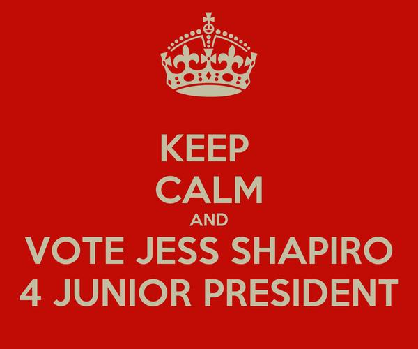 KEEP  CALM AND VOTE JESS SHAPIRO 4 JUNIOR PRESIDENT