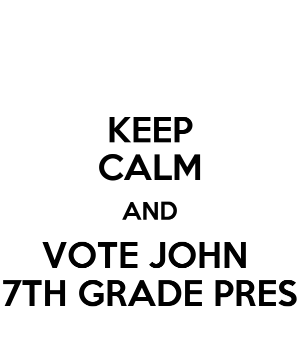 KEEP CALM AND VOTE JOHN  7TH GRADE PRES