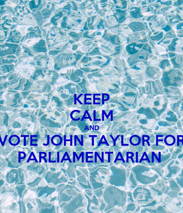KEEP CALM AND VOTE JOHN TAYLOR FOR PARLIAMENTARIAN