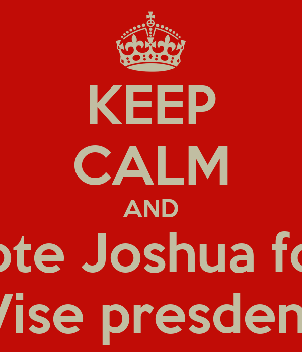 KEEP CALM AND Vote Joshua for  Vise presdent