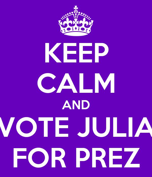 KEEP CALM AND VOTE JULIA FOR PREZ