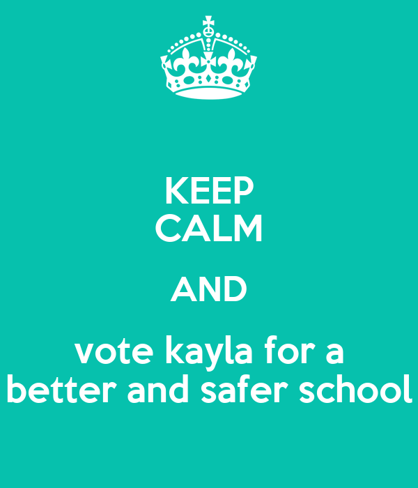 KEEP CALM AND vote kayla for a better and safer school
