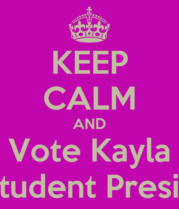 KEEP CALM AND Vote Kayla for student President