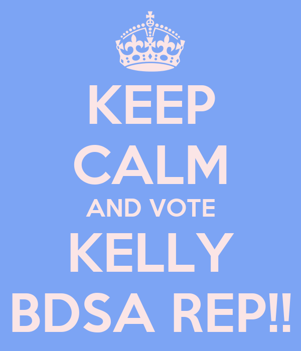KEEP CALM AND VOTE KELLY BDSA REP!!