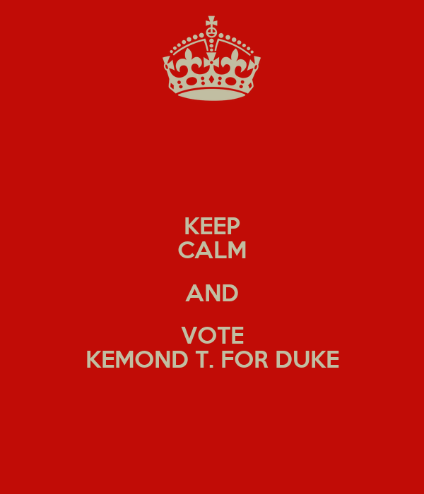 KEEP CALM AND VOTE KEMOND T. FOR DUKE