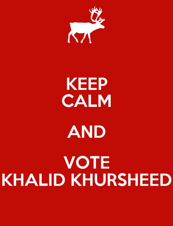 KEEP CALM AND VOTE KHALID KHURSHEED