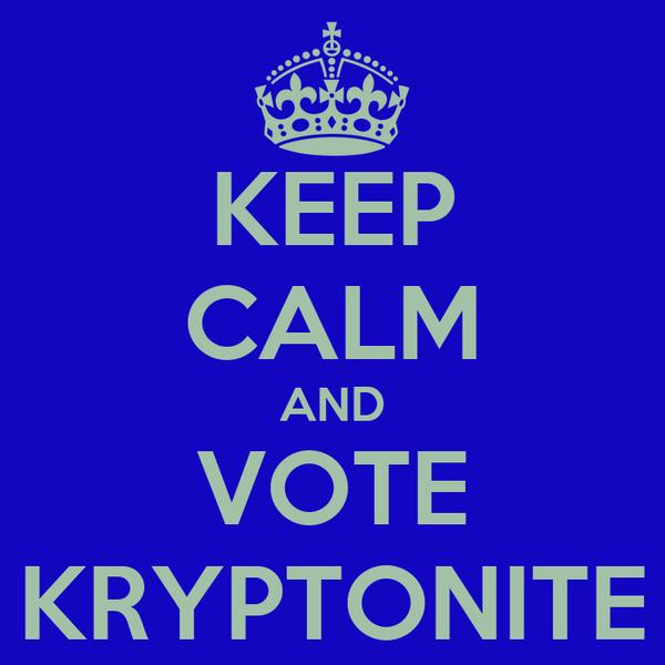 KEEP CALM AND VOTE KRYPTONITE