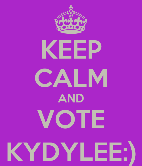 KEEP CALM AND VOTE KYDYLEE:)