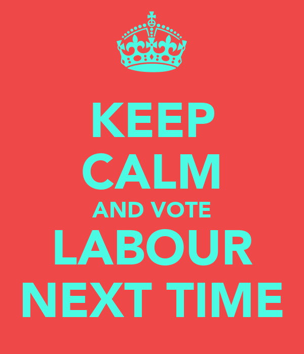 KEEP CALM AND VOTE LABOUR NEXT TIME