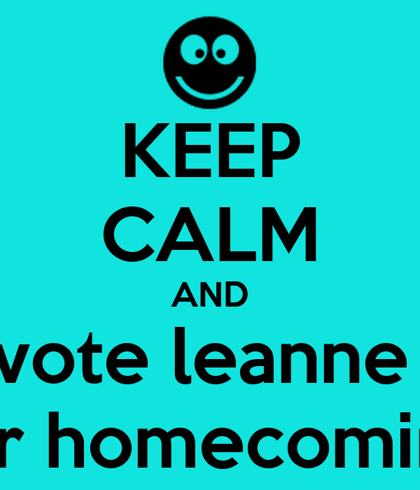 KEEP CALM AND vote leanne  for homecoming