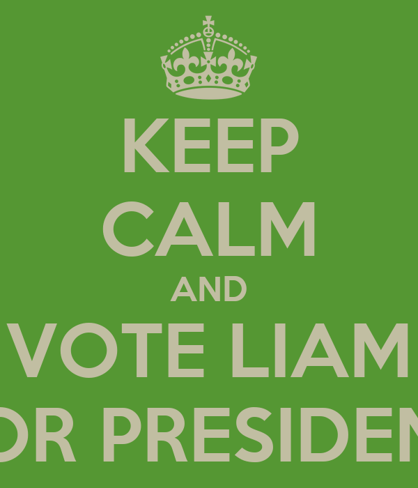 KEEP CALM AND VOTE LIAM FOR PRESIDENT