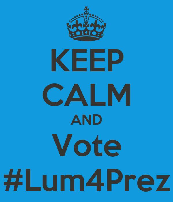 KEEP CALM AND Vote #Lum4Prez