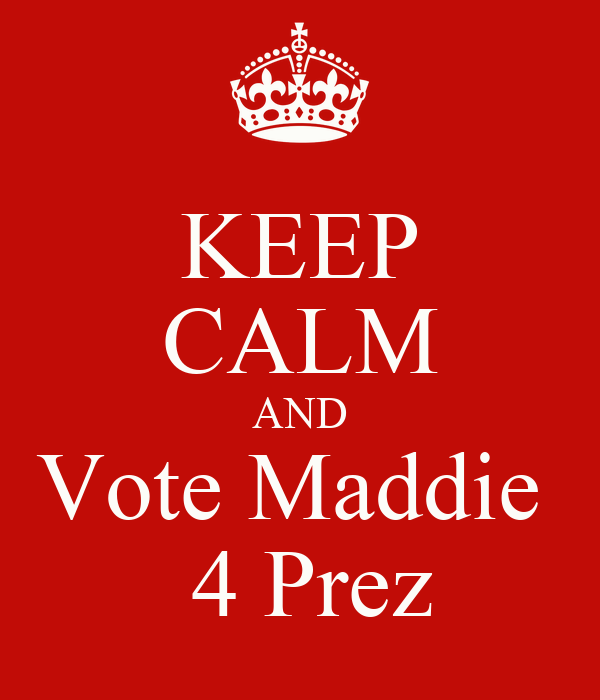 KEEP CALM AND Vote Maddie   4 Prez