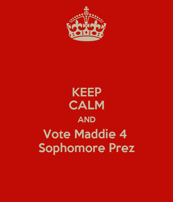 KEEP CALM AND Vote Maddie 4  Sophomore Prez