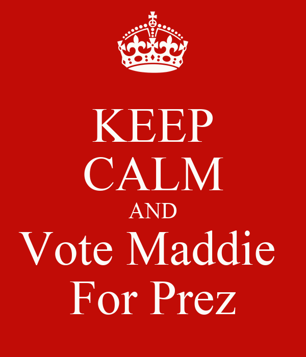 KEEP CALM AND Vote Maddie  For Prez