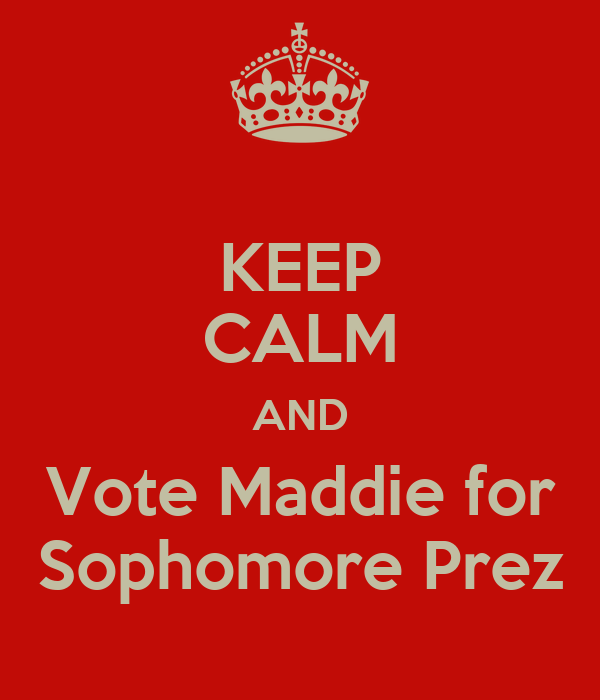 KEEP CALM AND Vote Maddie for Sophomore Prez
