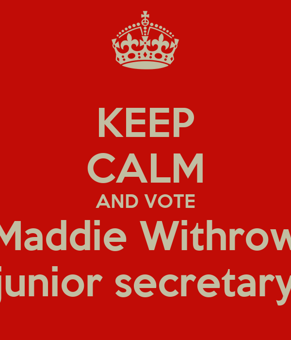 KEEP CALM AND VOTE Maddie Withrow junior secretary
