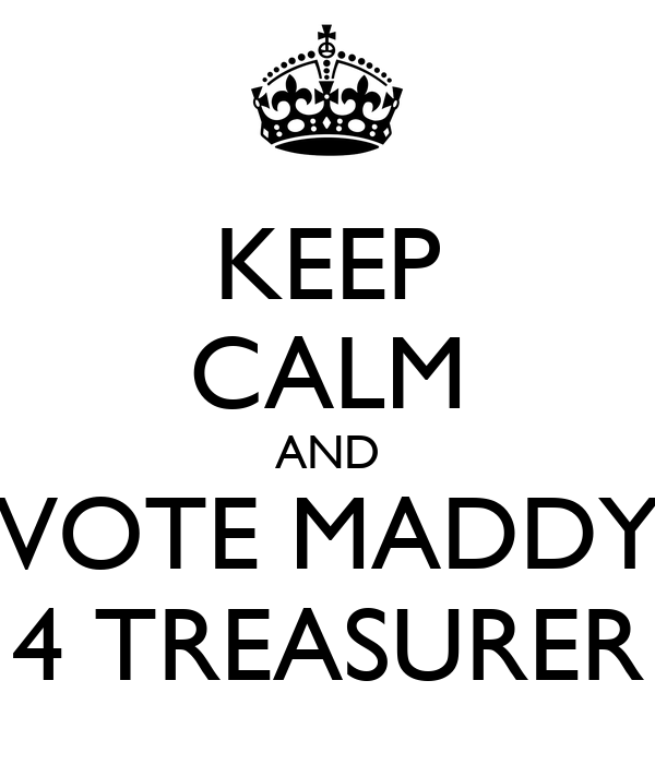 KEEP CALM AND VOTE MADDY 4 TREASURER