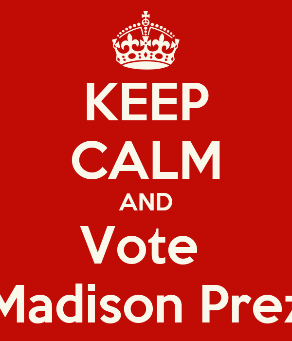 KEEP CALM AND Vote  Madison Prez