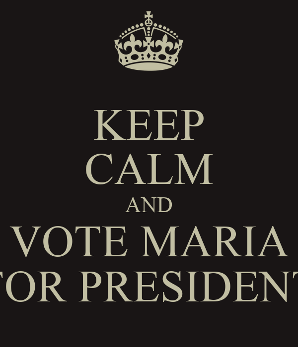 KEEP CALM AND VOTE MARIA FOR PRESIDENT