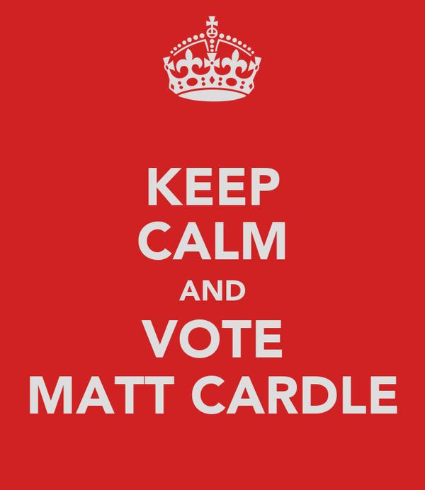 KEEP CALM AND VOTE MATT CARDLE