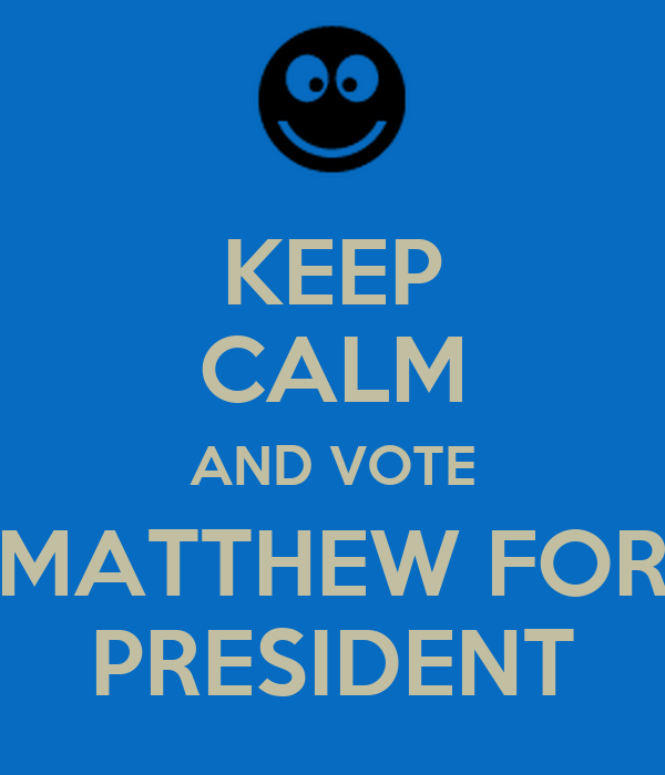 KEEP CALM AND VOTE MATTHEW FOR PRESIDENT