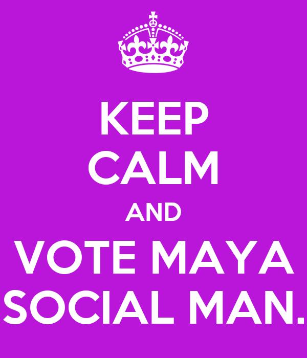 KEEP CALM AND VOTE MAYA SOCIAL MAN.