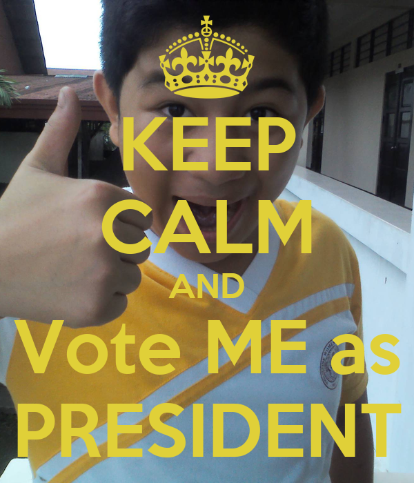 KEEP CALM AND Vote ME as PRESIDENT