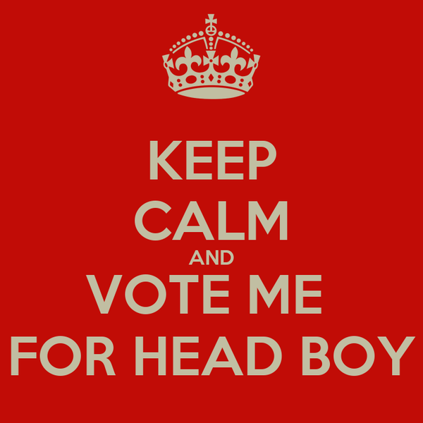 KEEP CALM AND VOTE ME  FOR HEAD BOY