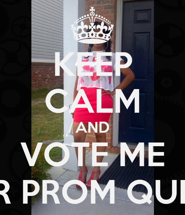 KEEP CALM AND VOTE ME FOR PROM QUEEN