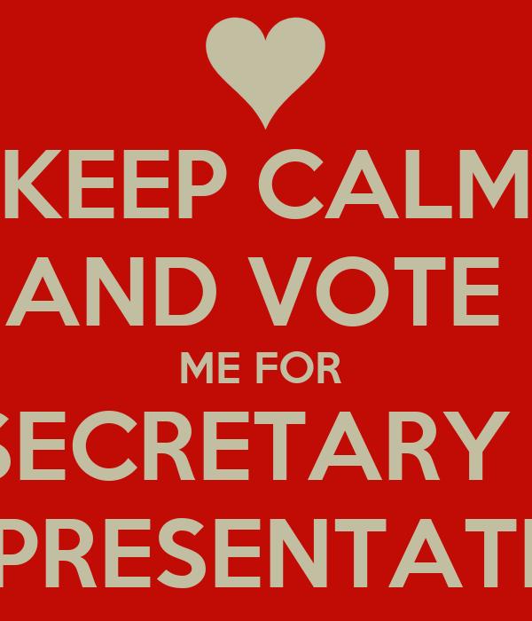 KEEP CALM AND VOTE  ME FOR   SECRETARY & REPRESENTATIVE