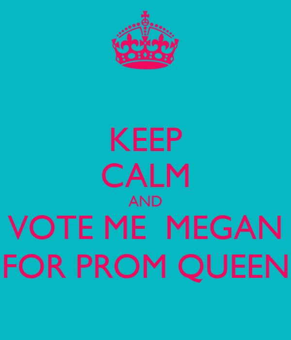 KEEP CALM AND VOTE ME  MEGAN FOR PROM QUEEN