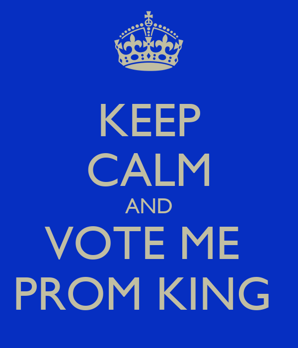 KEEP CALM AND VOTE ME  PROM KING