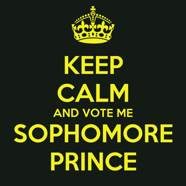 KEEP CALM AND VOTE ME SOPHOMORE PRINCE