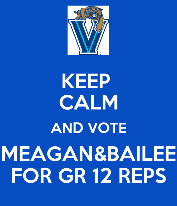 KEEP  CALM AND VOTE MEAGAN&BAILEE FOR GR 12 REPS
