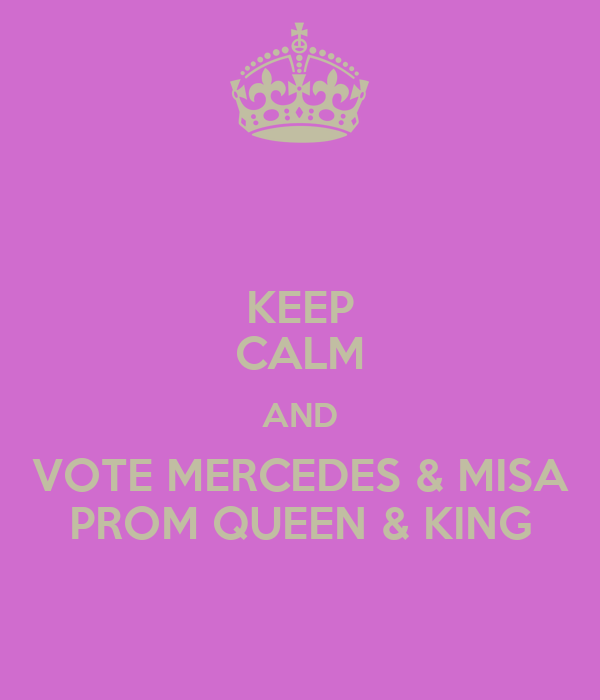 KEEP CALM AND VOTE MERCEDES & MISA PROM QUEEN & KING