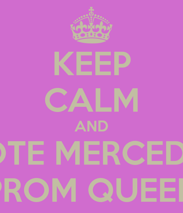KEEP CALM AND VOTE MERCEDES PROM QUEEN