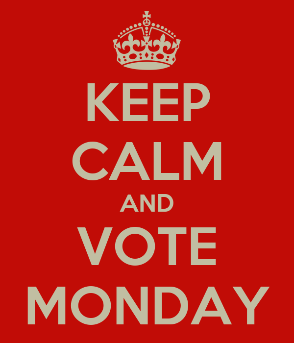 KEEP CALM AND VOTE MONDAY