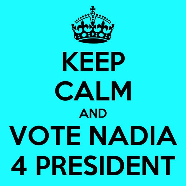 KEEP CALM AND VOTE NADIA 4 PRESIDENT