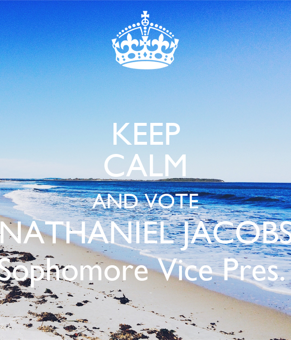 KEEP CALM AND VOTE NATHANIEL JACOBS Sophomore Vice Pres.