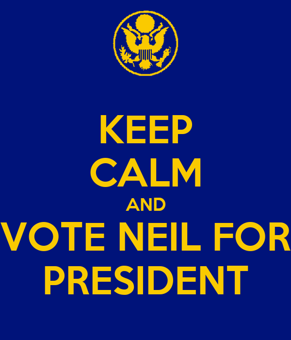 KEEP CALM AND VOTE NEIL FOR PRESIDENT